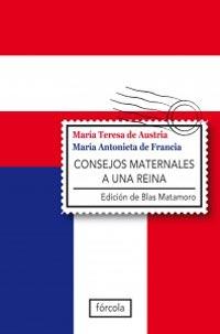 Cubierta de Consejos maternales a una reina : epistolario 1770-1780. María Teresa de Austria y María Antonieta de Francia