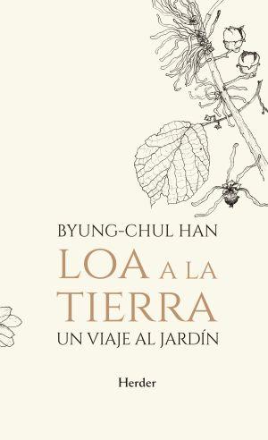 Cubierta de Loa a la tierra: un viaje al jardín. Byung-Chul Han